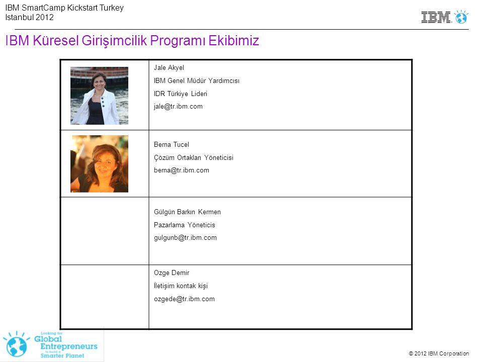 © 2012 IBM Corporation IBM Küresel Girişimcilik Programı Ekibimiz Jale Akyel IBM Genel Müdür Yardımcısı IDR Türkiye Lideri jale@tr.ibm.com Berna Tucel