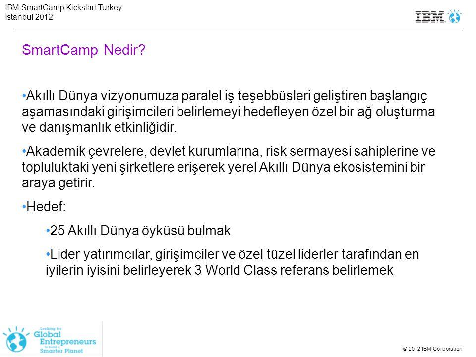 © 2012 IBM Corporation Genel Bakış Etap - 1: 31 Ağustos tarihine kadar başvuruların tamamlanması Etap – 2: Eylül'ün 2.haftası başvuru yapan şirketler arasından uygun olanların seçmelere çağrılması ve 3 şehirde şirketlerin dinlenmesi ve seçkin danışmanlık etkinliği sonucunda 'Akıllı Dünya'vizyonuna en uygun şirketlerin belirlenmesi Etap - 3: Eylül son haftasında İş Planı, sunu veya demo ve danışmanlıkları ile Türkiye finaline hazırlık eğitimleri Etap – 4: 2 Ekim Danışmanlık günü: Seçilen şirketler tüm gün boyunca yatırımcılar, akademisyenler,uzmanlar, başarılı girişimciler ve danışmanlardan oluşan büyük bir ekiple finale hazırlanacaklar.