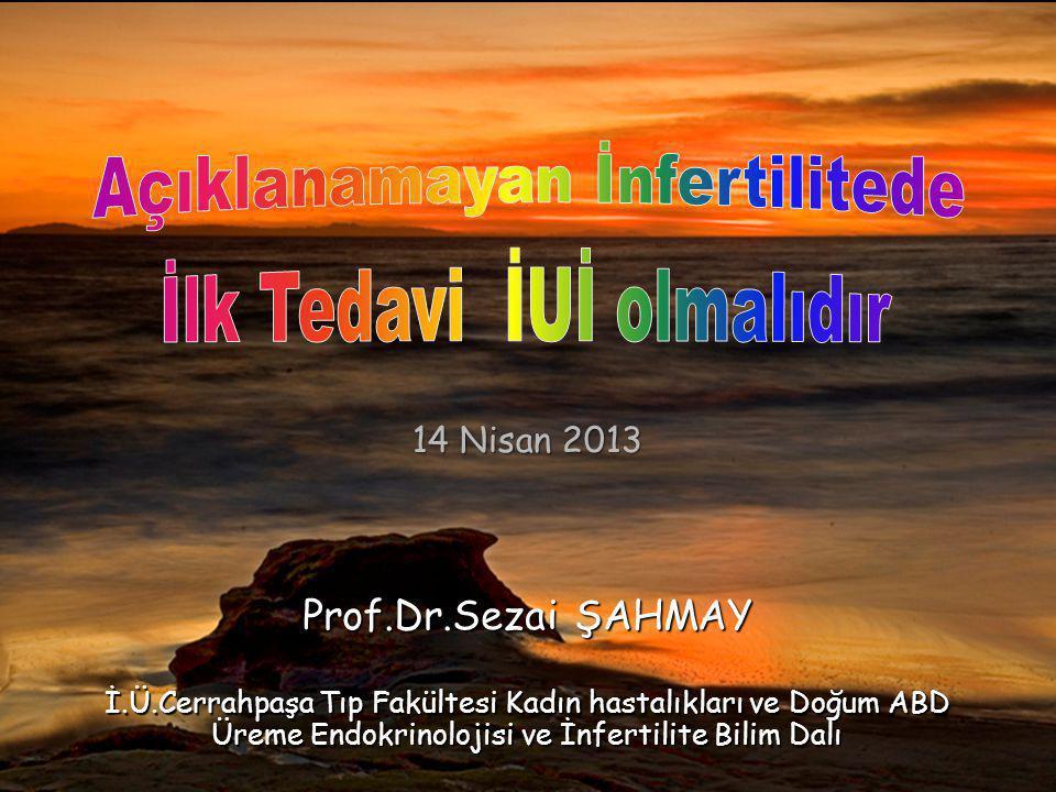 SŞ Prof.Dr.Sezai ŞAHMAY İ.Ü.Cerrahpaşa Tıp Fakültesi Kadın hastalıkları ve Doğum ABD Üreme Endokrinolojisi ve İnfertilite Bilim Dalı 14 Nisan 2013