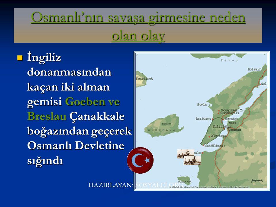 Osmanlı'nın savaşa girmesine neden olan olay İngiliz donanmasından kaçan iki alman gemisi Goeben ve Breslau Çanakkale boğazından geçerek Osmanlı Devletine sığındı HAZIRLAYAN: SOSYALCİ.ORG