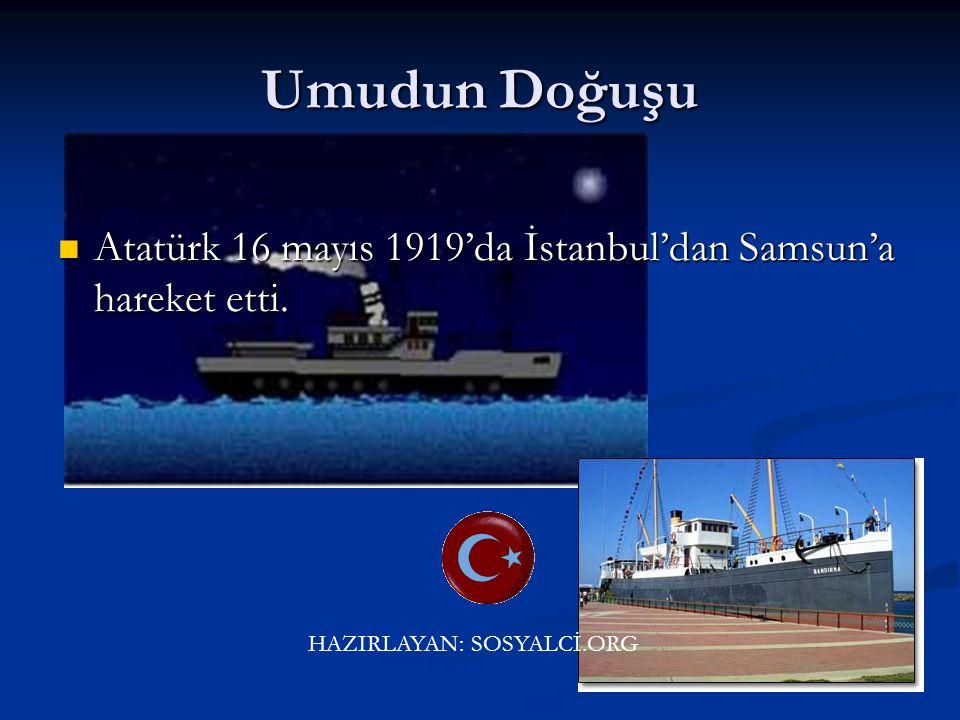 Umudun Doğuşu Atatürk 16 mayıs 1919'da İstanbul'dan Samsun'a hareket etti.