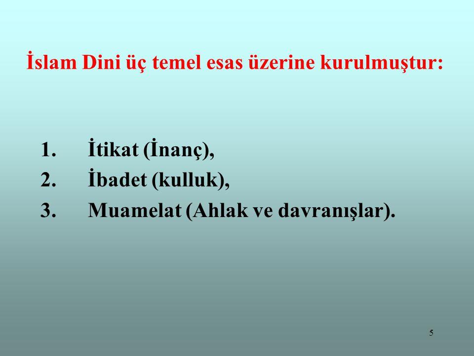 5 İslam Dini üç temel esas üzerine kurulmuştur: 1. İtikat (İnanç), 2. İbadet (kulluk), 3. Muamelat (Ahlak ve davranışlar).