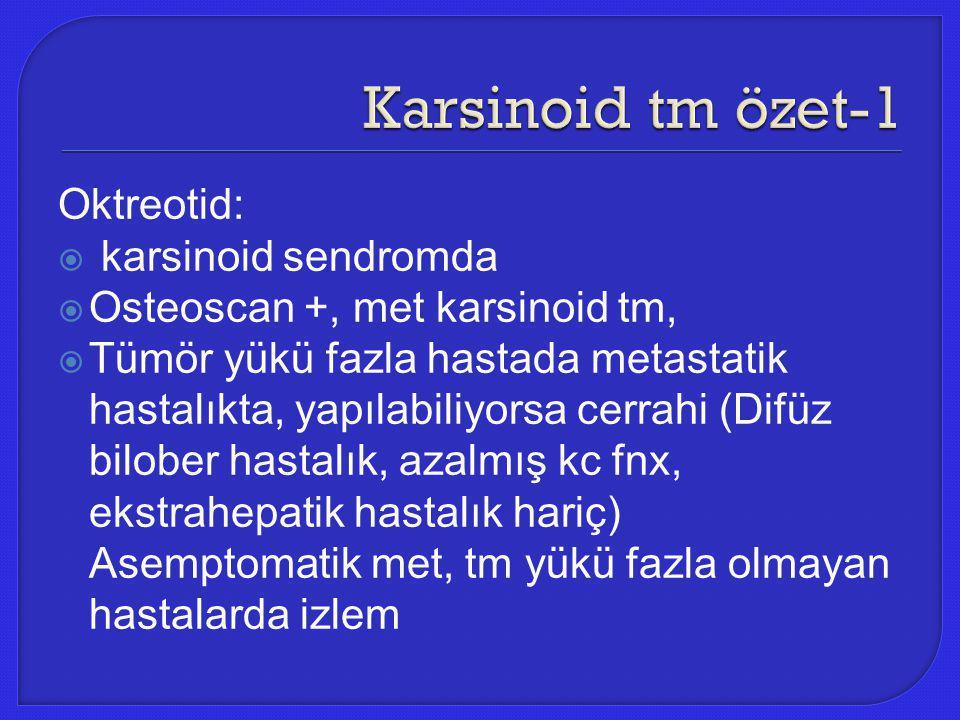 Oktreotid:  karsinoid sendromda  Osteoscan +, met karsinoid tm,  Tümör yükü fazla hastada metastatik hastalıkta, yapılabiliyorsa cerrahi (Difüz bil