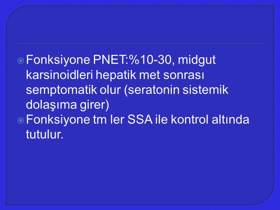  Fonksiyone PNET:%10-30, midgut karsinoidleri hepatik met sonrası semptomatik olur (seratonin sistemik dolaşıma girer)  Fonksiyone tm ler SSA ile ko
