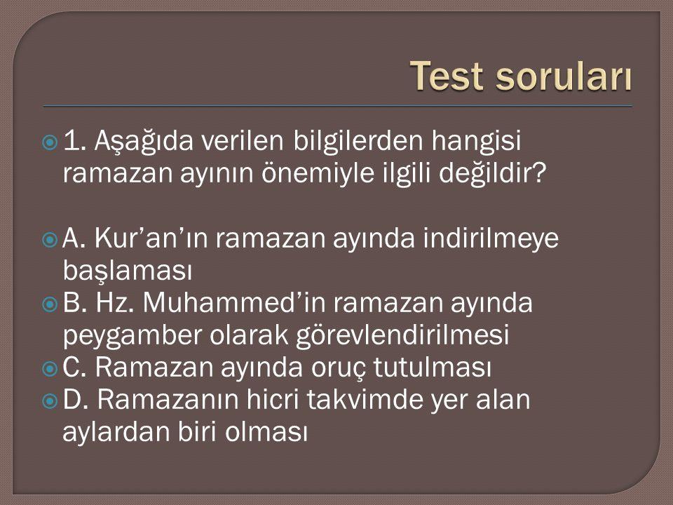  1. Aşağıda verilen bilgilerden hangisi ramazan ayının önemiyle ilgili değildir?  A. Kur'an'ın ramazan ayında indirilmeye başlaması  B. Hz. Muhamme