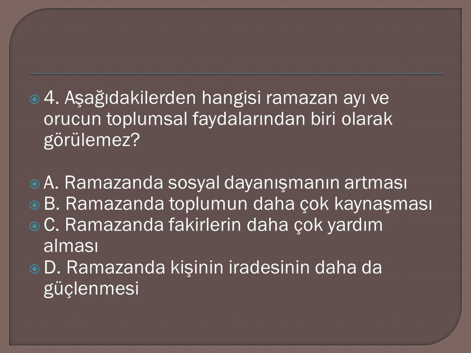  4. Aşağıdakilerden hangisi ramazan ayı ve orucun toplumsal faydalarından biri olarak görülemez?  A. Ramazanda sosyal dayanışmanın artması  B. Rama