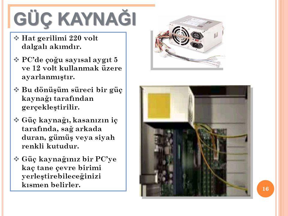 16  Hat gerilimi 220 volt dalgalı akımdır.  PC'de çoğu sayısal aygıt 5 ve 12 volt kullanmak üzere ayarlanmıştır.  Bu dönüşüm süreci bir güç kaynağı