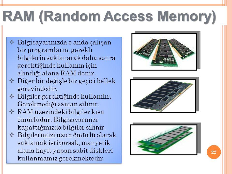 22 RAM (Random Access Memory)  Bilgisayarınızda o anda çalışan bir programların, gerekli bilgilerin saklanarak daha sonra gerektiğinde kullanım için