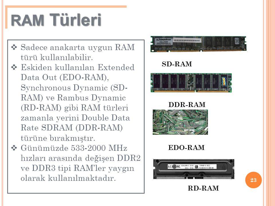 23 RAM Türleri  Sadece anakarta uygun RAM türü kullanılabilir.  Eskiden kullanılan Extended Data Out (EDO-RAM), Synchronous Dynamic (SD- RAM) ve Ram