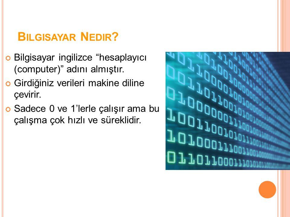 """B ILGISAYAR N EDIR ? Bilgisayar ingilizce """"hesaplayıcı (computer)"""" adını almıştır. Girdiğiniz verileri makine diline çevirir. Sadece 0 ve 1'lerle çalı"""