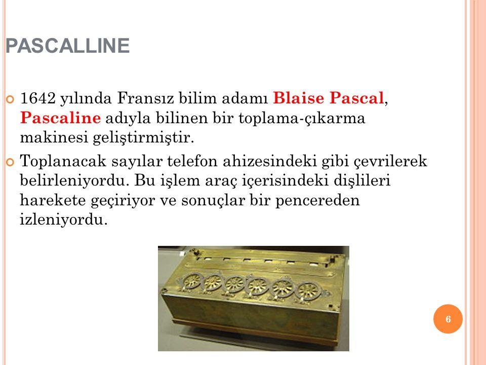 6 PASCALLINE 1642 yılında Fransız bilim adamı Blaise Pascal, Pascaline adıyla bilinen bir toplama-çıkarma makinesi geliştirmiştir. Toplanacak sayılar