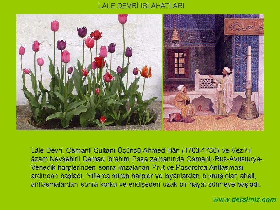 Lâle Devri, Osmanli Sultanı Üçüncü Ahmed Hân (1703-1730) ve Vezir-i âzam Nevşehirli Damad ibrahim Paşa zamanında Osmanlı-Rus-Avusturya- Venedik harplerinden sonra imzalanan Prut ve Pasorofca Antlaşması ardından başladı.