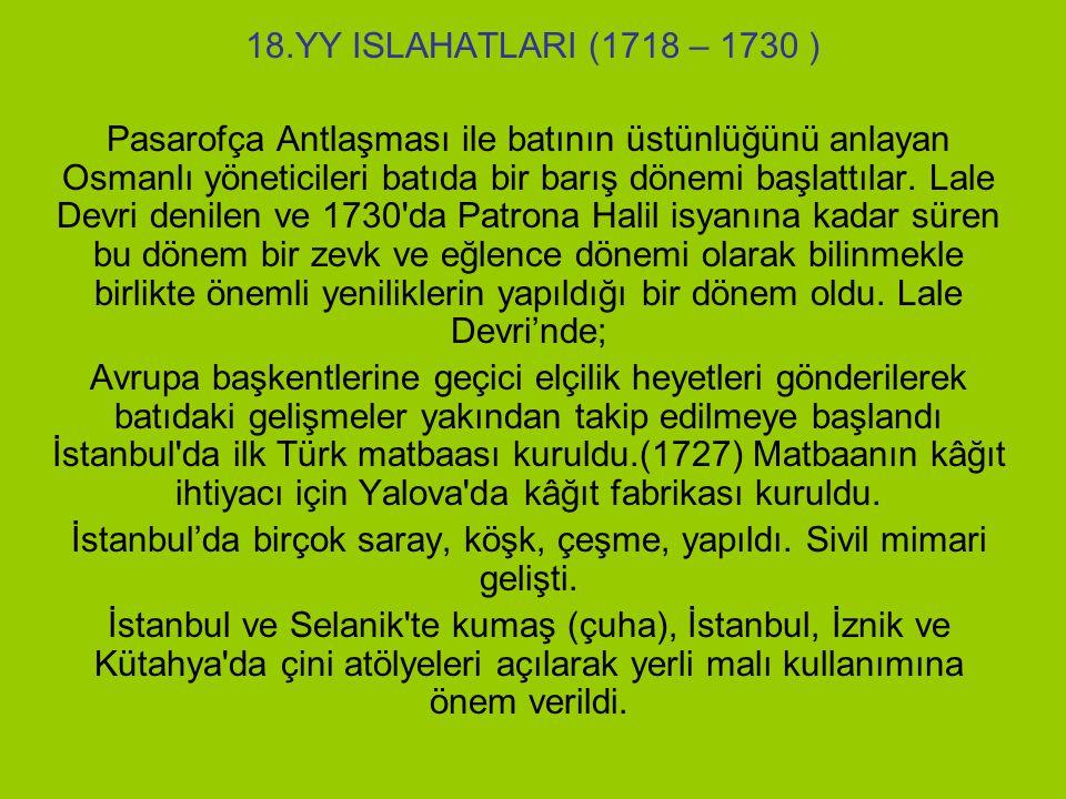 18.YY ISLAHATLARI (1718 – 1730 ) Pasarofça Antlaşması ile batının üstünlüğünü anlayan Osmanlı yöneticileri batıda bir barış dönemi başlattılar.