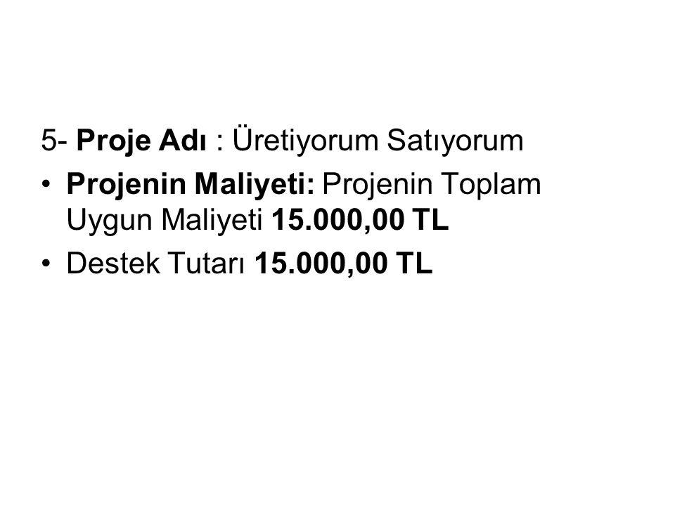 5- Proje Adı : Üretiyorum Satıyorum Projenin Maliyeti: Projenin Toplam Uygun Maliyeti 15.000,00 TL Destek Tutarı 15.000,00 TL