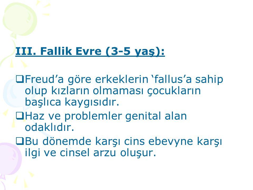 III. Fallik Evre (3-5 yaş):  Freud'a göre erkeklerin 'fallus'a sahip olup kızların olmaması çocukların başlıca kaygısıdır.  Haz ve problemler genita