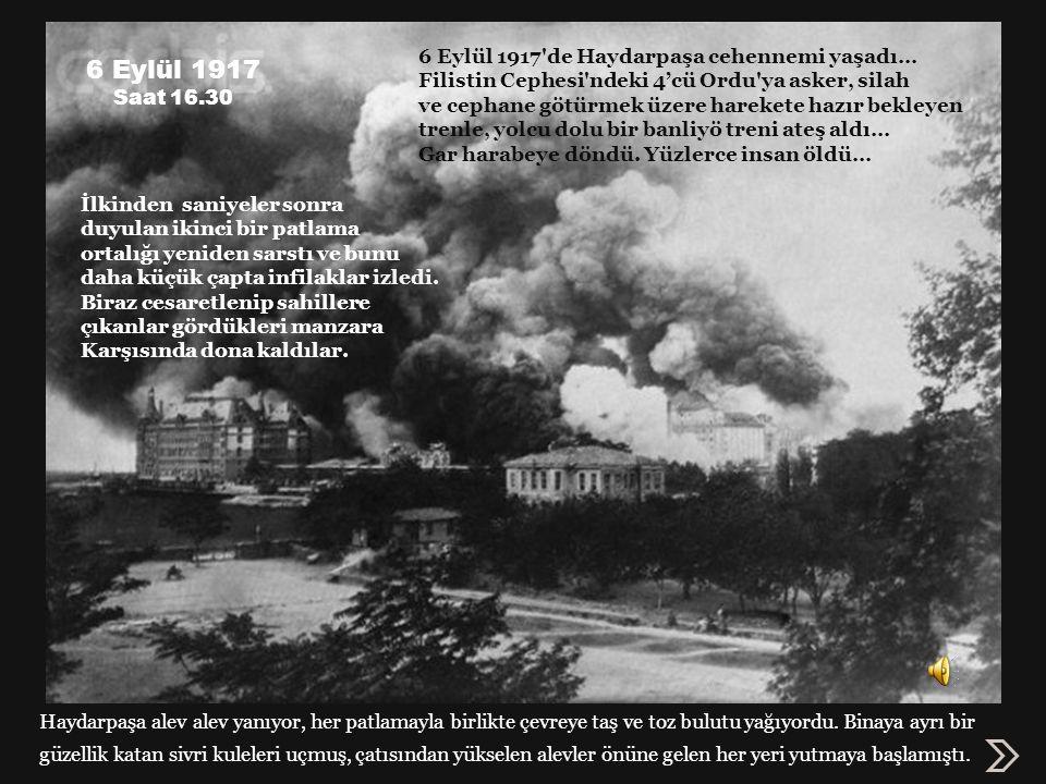 6 Eylül 1917 Saat 16.30 6 Eylül 1917 de Haydarpaşa cehennemi yaşadı… Filistin Cephesi ndeki 4'cü Ordu ya asker, silah ve cephane götürmek üzere harekete hazır bekleyen trenle, yolcu dolu bir banliyö treni ateş aldı… Gar harabeye döndü.