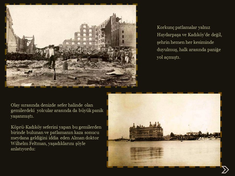 Kadıköy de korku ve panik: İlk patlamayla birlikte Kadıköy de, özellikle sahil kesiminde tüm evlerin camları kırılırken sokaktaki insanların üzerlerine yağmur gibi, irili ufaklı taşlar, ahşap vagon parçaları yağıyordu.