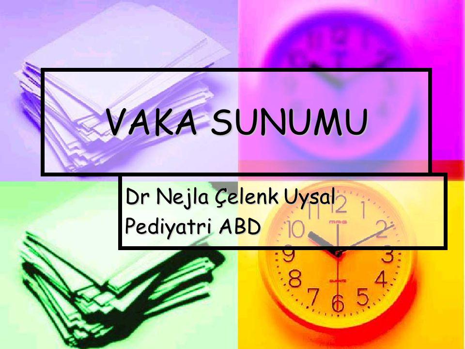VAKA SUNUMU Dr Nejla Çelenk Uysal Pediyatri ABD
