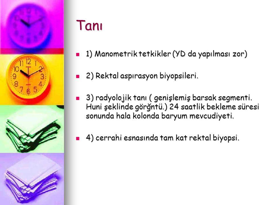 Tanı 1) Manometrik tetkikler (YD da yapılması zor) 1) Manometrik tetkikler (YD da yapılması zor) 2) Rektal aspırasyon biyopsileri. 2) Rektal aspırasyo