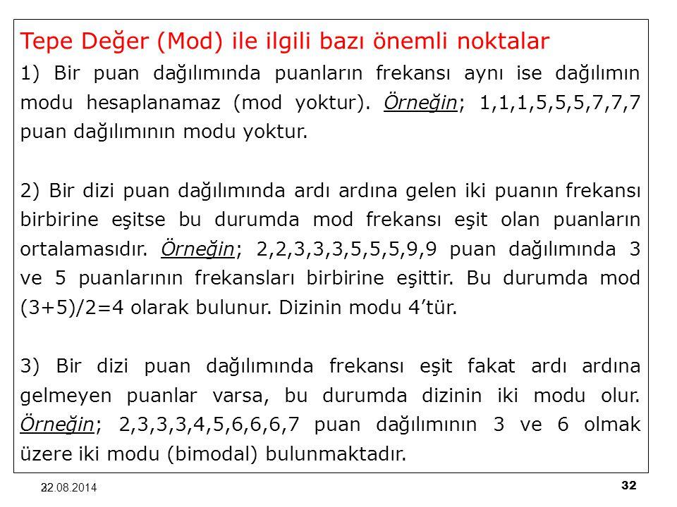 32 22.08.201432 Tepe Değer (Mod) ile ilgili bazı önemli noktalar 1) Bir puan dağılımında puanların frekansı aynı ise dağılımın modu hesaplanamaz (mod