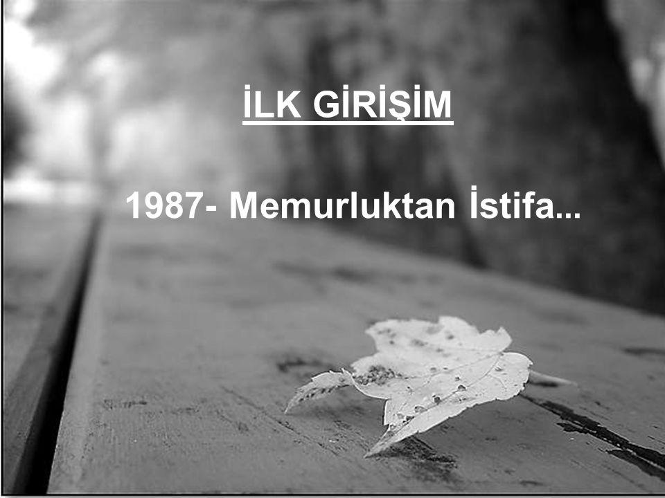 İLK GİRİŞİM 1987- Memurluktan İstifa...