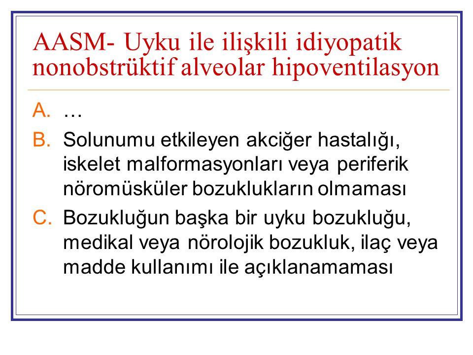 AASM- Uyku ile ilişkili idiyopatik nonobstrüktif alveolar hipoventilasyon A.… B.Solunumu etkileyen akciğer hastalığı, iskelet malformasyonları veya periferik nöromüsküler bozuklukların olmaması C.Bozukluğun başka bir uyku bozukluğu, medikal veya nörolojik bozukluk, ilaç veya madde kullanımı ile açıklanamaması