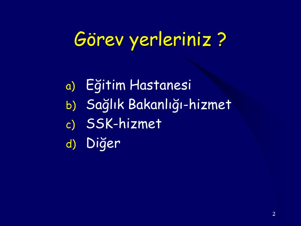 2 Görev yerleriniz ? a) Eğitim Hastanesi b) Sağlık Bakanlığı-hizmet c) SSK-hizmet d) Diğer