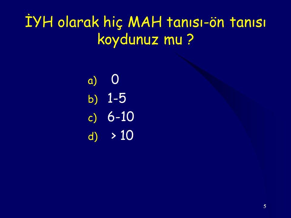 5 İYH olarak hiç MAH tanısı-ön tanısı koydunuz mu ? a) 0 b) 1-5 c) 6-10 d) > 10