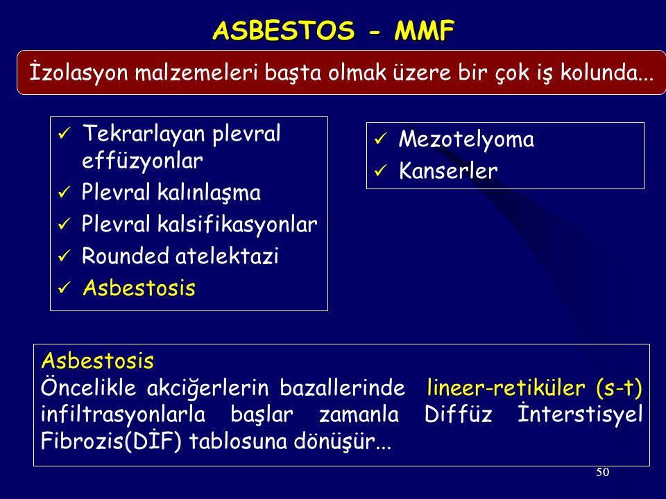 50 ASBESTOS - MMF Tekrarlayan plevral effüzyonlar Plevral kalınlaşma Plevral kalsifikasyonlar Rounded atelektazi Asbestosis Mezotelyoma Kanserler İzol