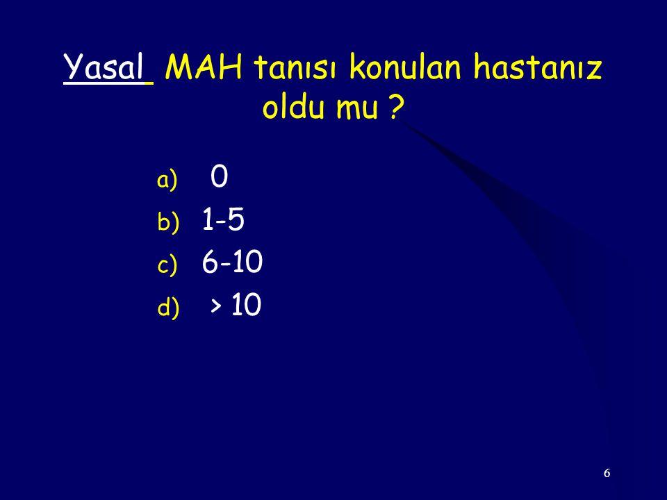 6 Yasal MAH tanısı konulan hastanız oldu mu ? a) 0 b) 1-5 c) 6-10 d) > 10