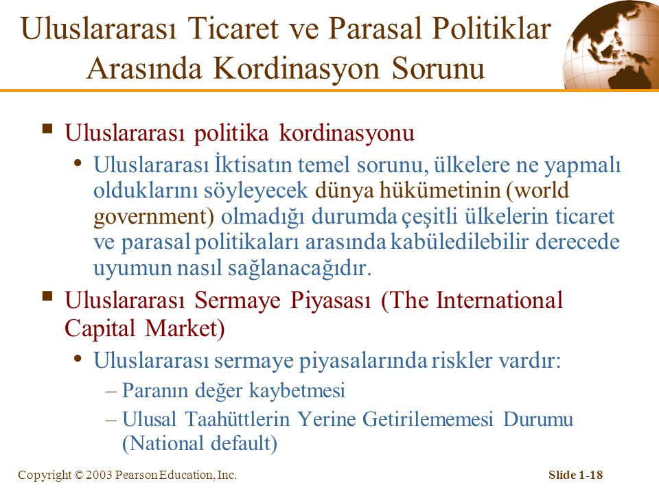 Copyright © 2003 Pearson Education, Inc.Slide 1-18 Uluslararası Ticaret ve Parasal Politiklar Arasında Kordinasyon Sorunu  Uluslararası politika kordinasyonu Uluslararası İktisatın temel sorunu, ülkelere ne yapmalı olduklarını söyleyecek dünya hükümetinin (world government) olmadığı durumda çeşitli ülkelerin ticaret ve parasal politikaları arasında kabüledilebilir derecede uyumun nasıl sağlanacağıdır.