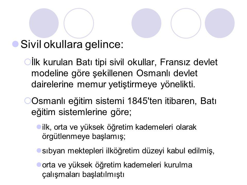 Sivil okullara gelince:  İlk kurulan Batı tipi sivil okullar, Fransız devlet modeline göre şekillenen Osmanlı devlet dairelerine memur yetiştirmeye y