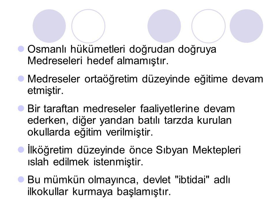 Osmanlı hükümetleri doğrudan doğruya Medreseleri hedef almamıştır. Medreseler ortaöğretim düzeyinde eğitime devam etmiştir. Bir taraftan medreseler fa