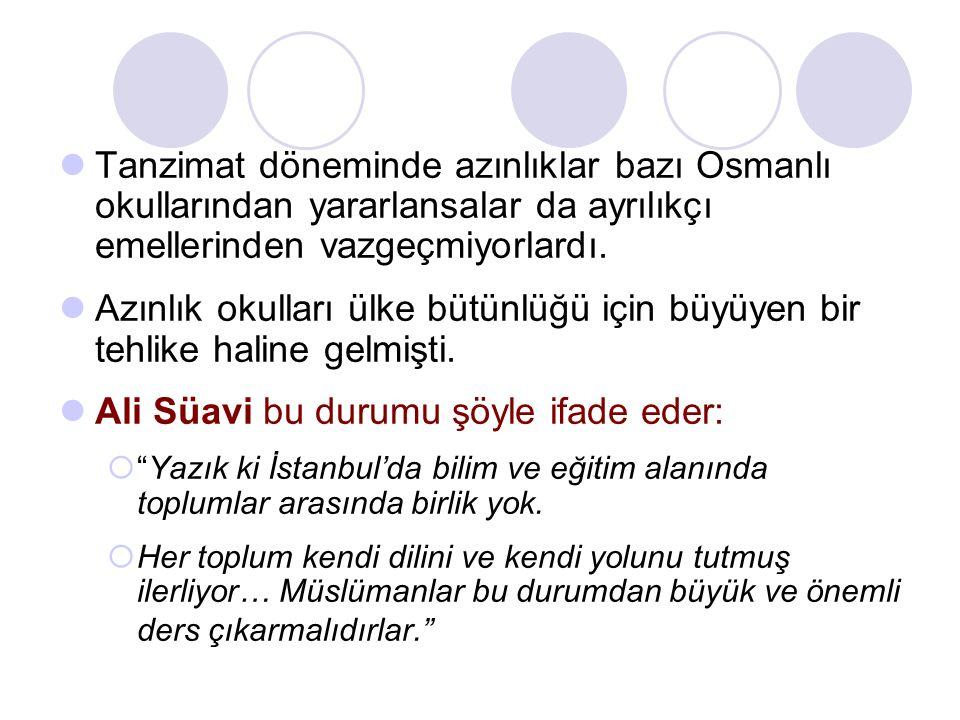 Tanzimat döneminde azınlıklar bazı Osmanlı okullarından yararlansalar da ayrılıkçı emellerinden vazgeçmiyorlardı. Azınlık okulları ülke bütünlüğü için