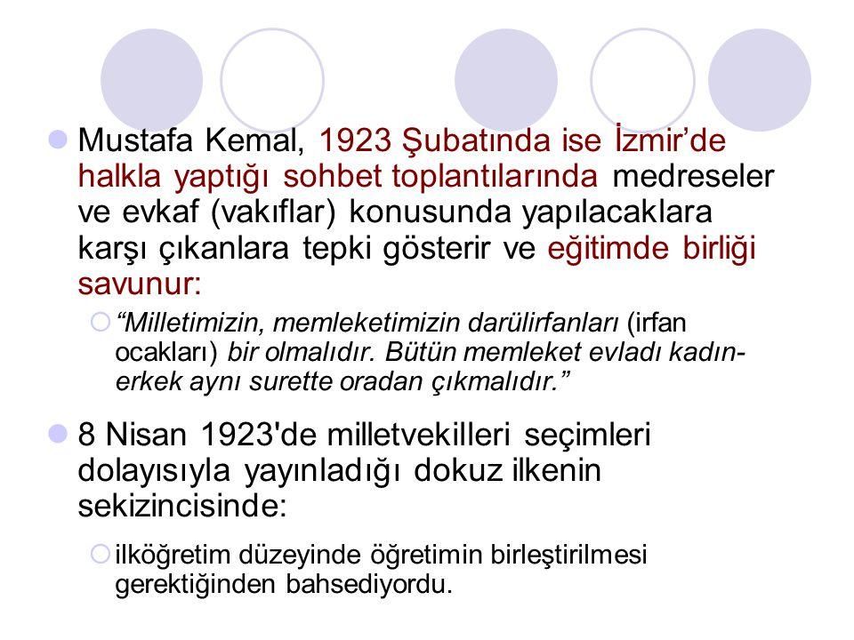 Mustafa Kemal, 1923 Şubatında ise İzmir'de halkla yaptığı sohbet toplantılarında medreseler ve evkaf (vakıflar) konusunda yapılacaklara karşı çıkanlar
