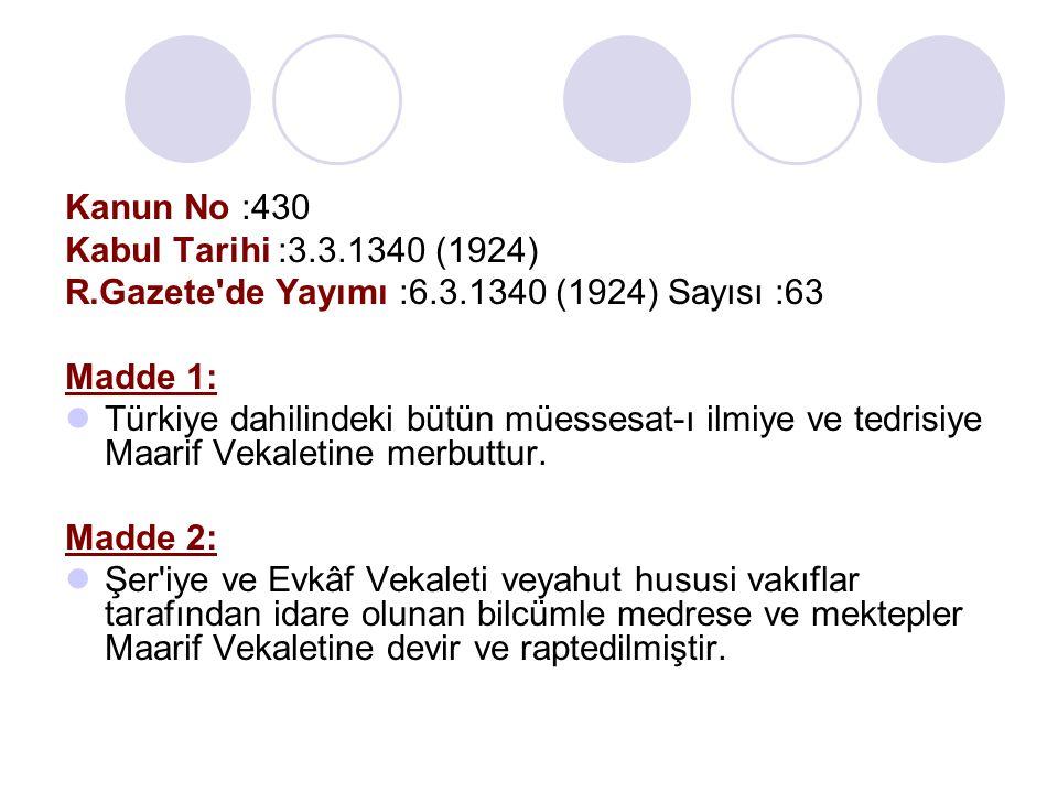 Kanun No :430 Kabul Tarihi :3.3.1340 (1924) R.Gazete'de Yayımı :6.3.1340 (1924) Sayısı :63 Madde 1: Türkiye dahilindeki bütün müessesat-ı ilmiye ve te