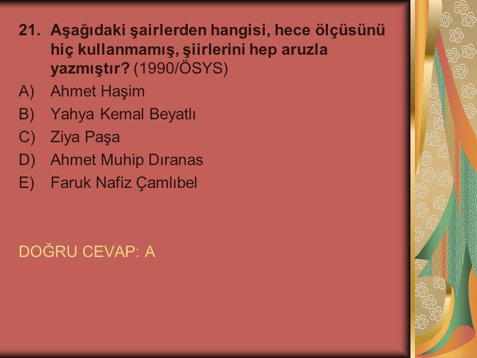 21.Aşağıdaki şairlerden hangisi, hece ölçüsünü hiç kullanmamış, şiirlerini hep aruzla yazmıştır? (1990/ÖSYS) A)Ahmet Haşim B)Yahya Kemal Beyatlı C)Ziy