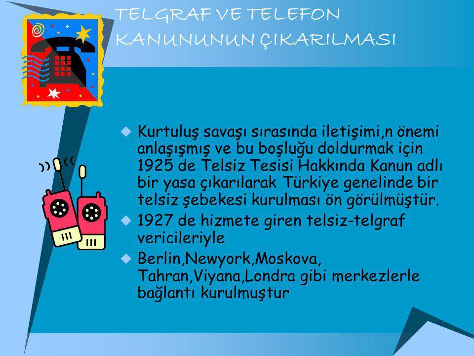 TELGRAF VE TELEFON KANUNUNUN ÇIKARILMASI  Kurtuluş savaşı sırasında iletişimi,n önemi anlaşışmış ve bu boşluğu doldurmak için 1925 de Telsiz Tesisi Hakkında Kanun adlı bir yasa çıkarılarak Türkiye genelinde bir telsiz şebekesi kurulması ön görülmüştür.