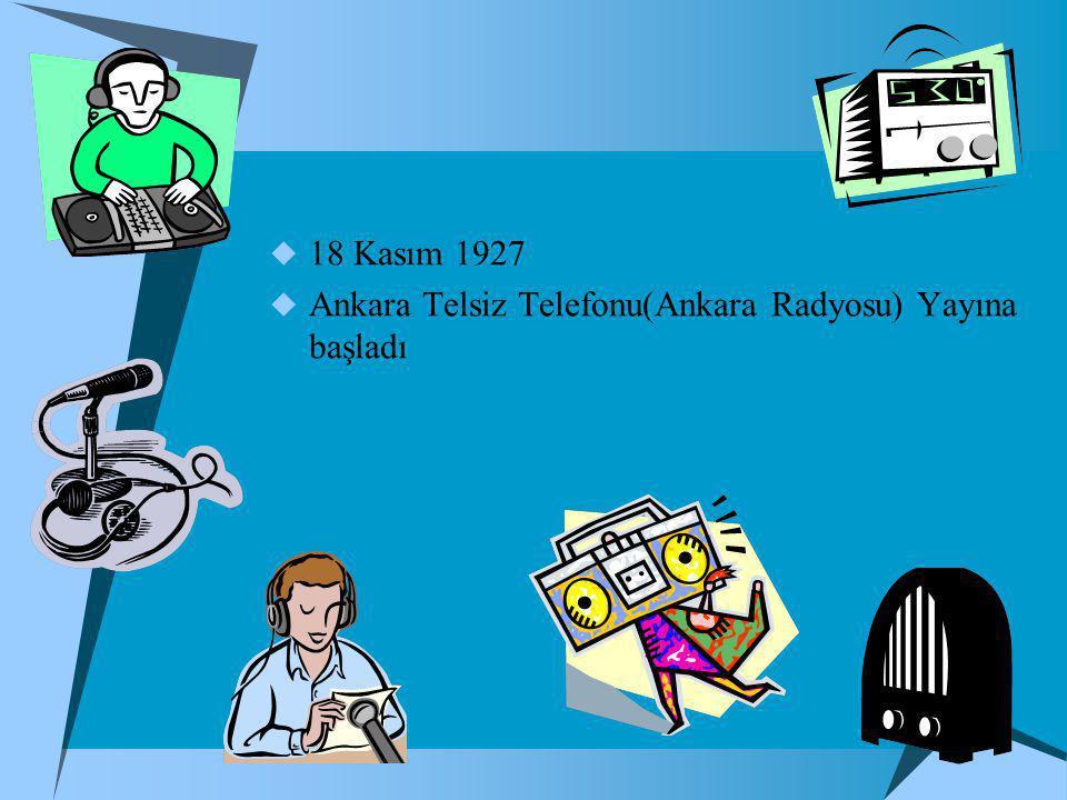  18 Kasım 1927  Ankara Telsiz Telefonu(Ankara Radyosu) Yayına başladı