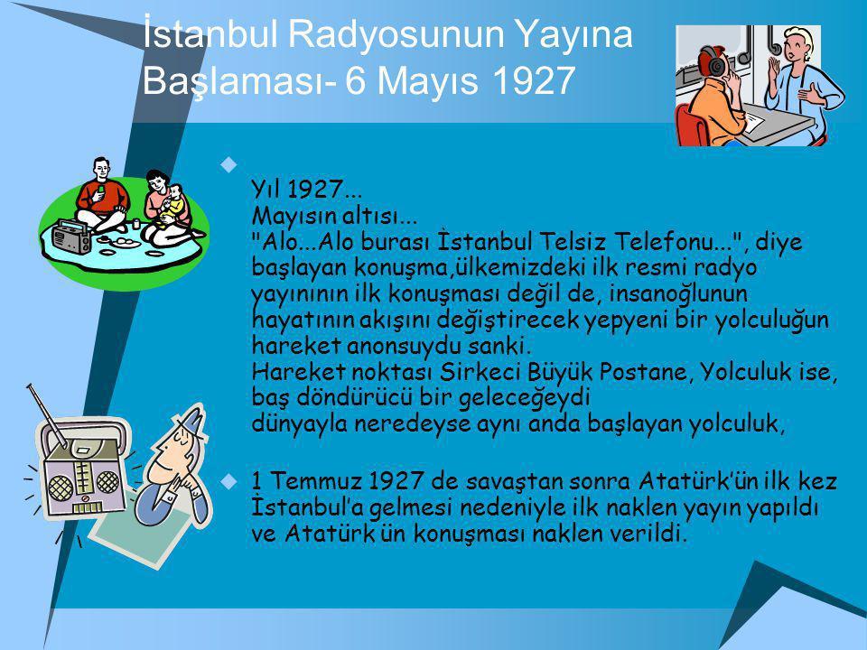 İstanbul Radyosunun Yayına Başlaması- 6 Mayıs 1927  Yıl 1927...