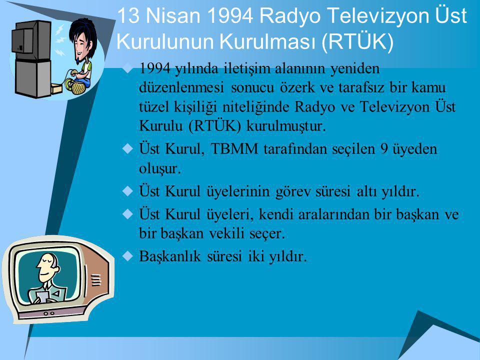 13 Nisan 1994 Radyo Televizyon Üst Kurulunun Kurulması (RTÜK)  1994 yılında iletişim alanının yeniden düzenlenmesi sonucu özerk ve tarafsız bir kamu tüzel kişiliği niteliğinde Radyo ve Televizyon Üst Kurulu (RTÜK) kurulmuştur.