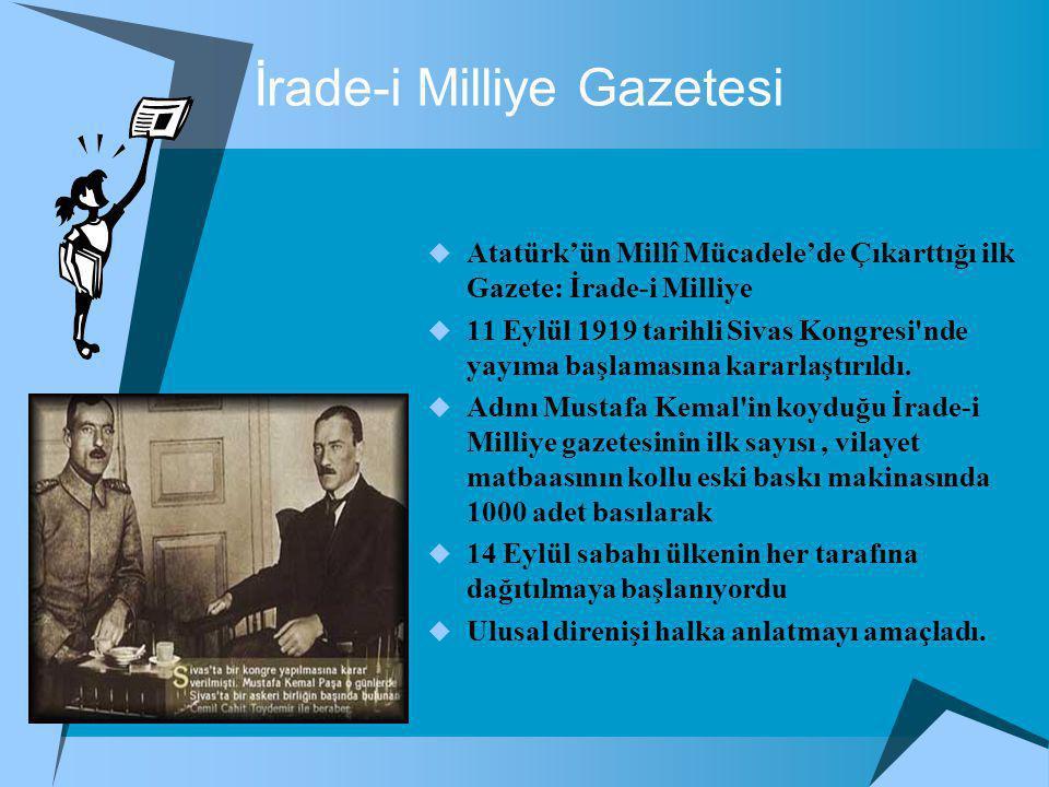 İrade-i Milliye Gazetesi  Atatürk'ün Millî Mücadele'de Çıkarttığı ilk Gazete: İrade-i Milliye  11 Eylül 1919 tarihli Sivas Kongresi nde yayıma başlamasına kararlaştırıldı.