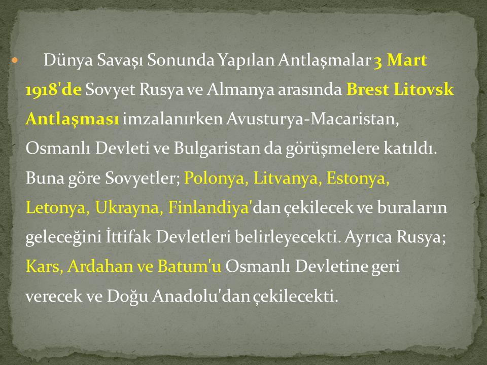 Dünya Savaşı Sonunda Yapılan Antlaşmalar 3 Mart 1918'de Sovyet Rusya ve Almanya arasında Brest Litovsk Antlaşması imzalanırken Avusturya-Macaristan, O
