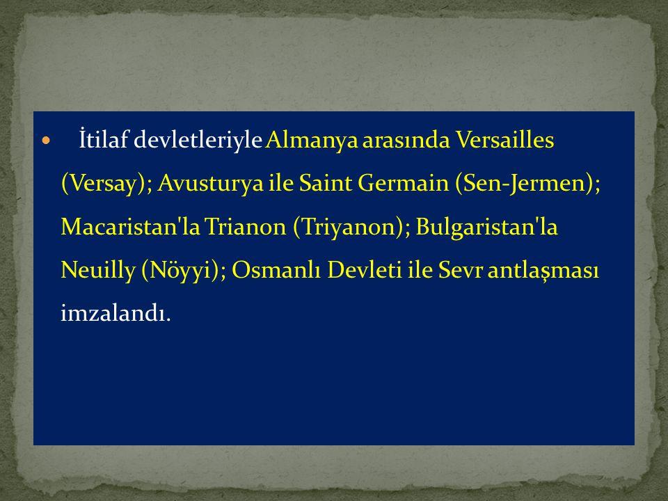 İtilaf devletleriyle Almanya arasında Versailles (Versay); Avusturya ile Saint Germain (Sen-Jermen); Macaristan'la Trianon (Triyanon); Bulgaristan'la