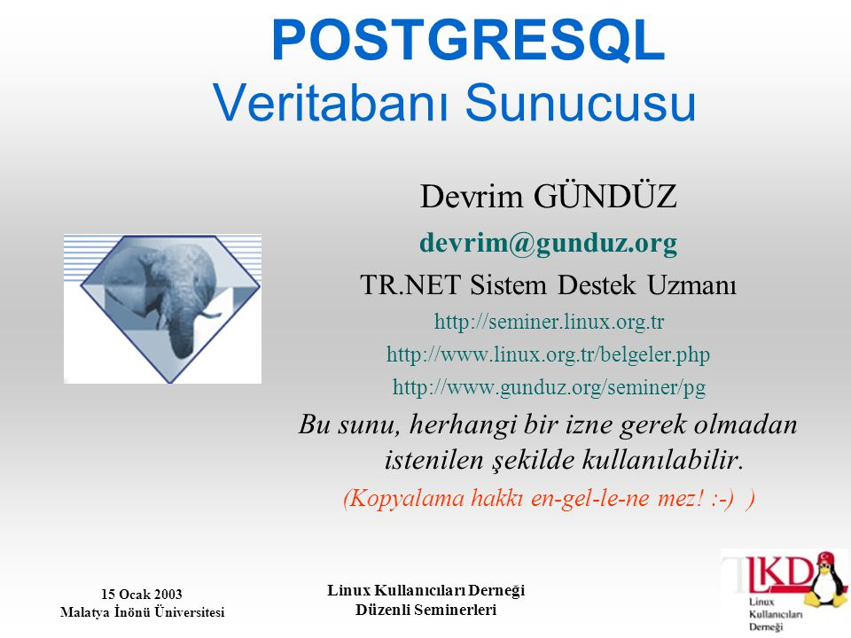 15 Ocak 2003 Malatya İnönü Üniversitesi Linux Kullanıcıları Derneği Düzenli Seminerleri POSTGRESQL Veritabanı Sunucusu Devrim GÜNDÜZ devrim@gunduz.org