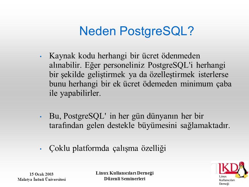15 Ocak 2003 Malatya İnönü Üniversitesi Linux Kullanıcıları Derneği Düzenli Seminerleri Neden PostgreSQL? Kaynak kodu herhangi bir ücret ödenmeden alı