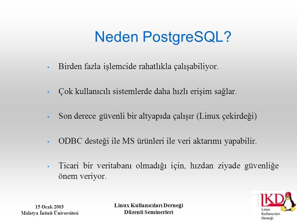 15 Ocak 2003 Malatya İnönü Üniversitesi Linux Kullanıcıları Derneği Düzenli Seminerleri Neden PostgreSQL? Birden fazla işlemcide rahatlıkla çalışabili