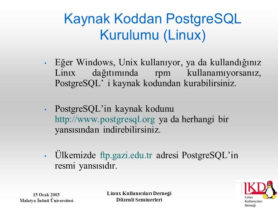 15 Ocak 2003 Malatya İnönü Üniversitesi Linux Kullanıcıları Derneği Düzenli Seminerleri Kaynak Koddan PostgreSQL Kurulumu (Linux) Eğer Windows, Unix k