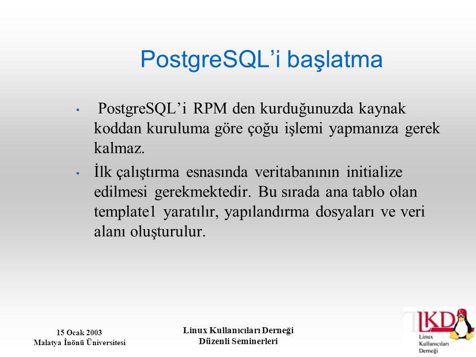 15 Ocak 2003 Malatya İnönü Üniversitesi Linux Kullanıcıları Derneği Düzenli Seminerleri PostgreSQL'i başlatma PostgreSQL'i RPM den kurduğunuzda kaynak