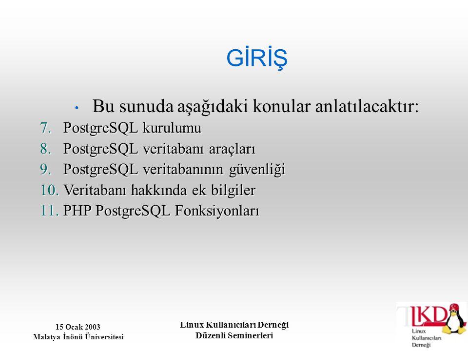 15 Ocak 2003 Malatya İnönü Üniversitesi Linux Kullanıcıları Derneği Düzenli Seminerleri GİRİŞ Bu sunuda aşağıdaki konular anlatılacaktır: 7.PostgreSQL